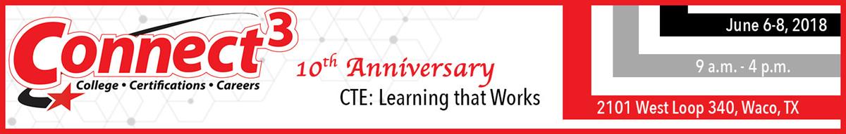 Connect 3: College, Certifications Careers. 10th Anniversary. CTE: Learning that Works. June 2-8, 2018, 9 a.m. - 4 p.m., 2101 West Loop 340 Waco TX